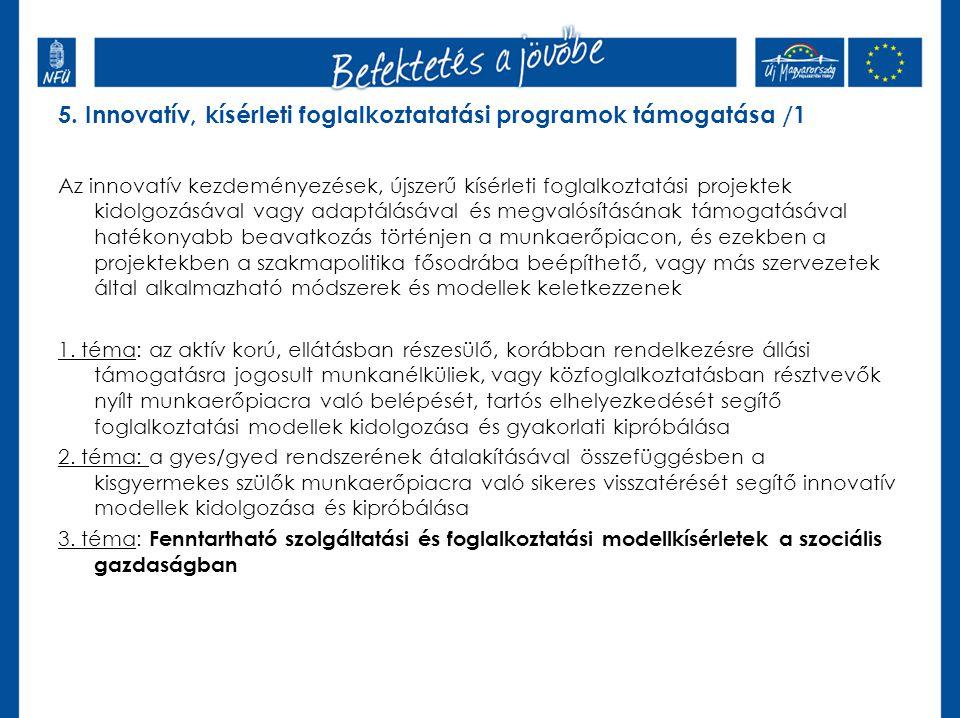 5. Innovatív, kísérleti foglalkoztatatási programok támogatása /1 Az innovatív kezdeményezések, újszerű kísérleti foglalkoztatási projektek kidolgozás