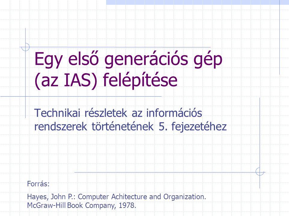 Egy első generációs gép (az IAS) felépítése Technikai részletek az információs rendszerek történetének 5.