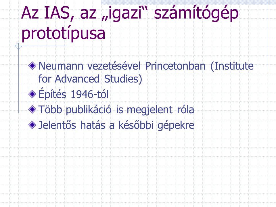 """Az IAS, az """"igazi számítógép prototípusa Neumann vezetésével Princetonban (Institute for Advanced Studies) Építés 1946-tól Több publikáció is megjelent róla Jelentős hatás a későbbi gépekre"""