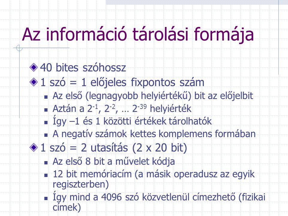 Az információ tárolási formája 40 bites szóhossz 1 szó = 1 előjeles fixpontos szám Az első (legnagyobb helyiértékű) bit az előjelbit Aztán a 2 -1, 2 -2, … 2 -39 helyiérték Így –1 és 1 közötti értékek tárolhatók A negatív számok kettes komplemens formában 1 szó = 2 utasítás (2 x 20 bit) Az első 8 bit a művelet kódja 12 bit memóriacím (a másik operadusz az egyik regiszterben) Így mind a 4096 szó közvetlenül címezhető (fizikai címek)