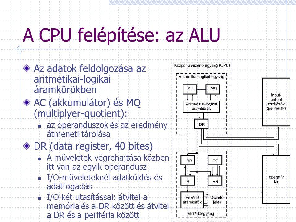 A CPU felépítése: az ALU Az adatok feldolgozása az aritmetikai-logikai áramkörökben AC (akkumulátor) és MQ (multiplyer-quotient): az operanduszok és az eredmény átmeneti tárolása DR (data register, 40 bites) A műveletek végrehajtása közben itt van az egyik operandusz I/O-műveleteknél adatküldés és adatfogadás I/O két utasítással: átvitel a memória és a DR között és átvitel a DR és a periféria között