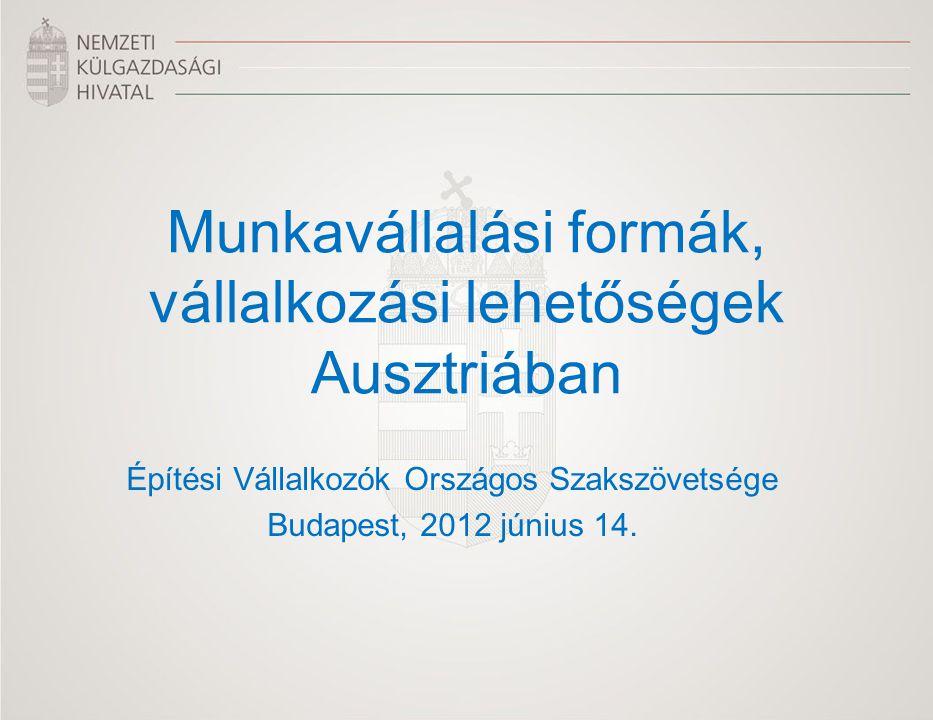 Munkavállalási formák, vállalkozási lehetőségek Ausztriában Építési Vállalkozók Országos Szakszövetsége Budapest, 2012 június 14.