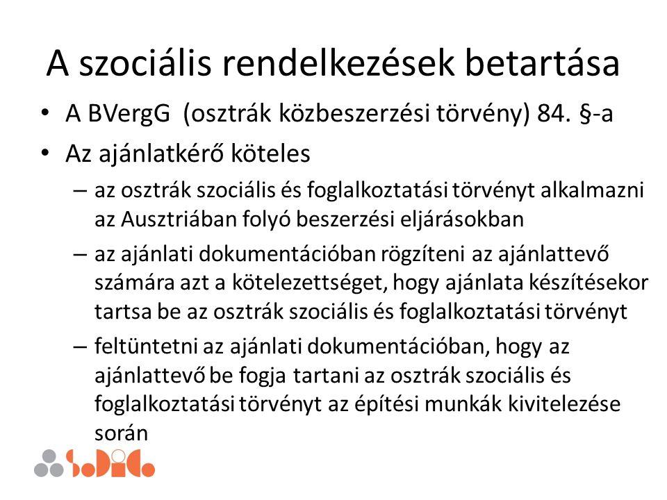 A szociális rendelkezések betartása A BVergG (osztrák közbeszerzési törvény) 84. §-a Az ajánlatkérő köteles – az osztrák szociális és foglalkoztatási