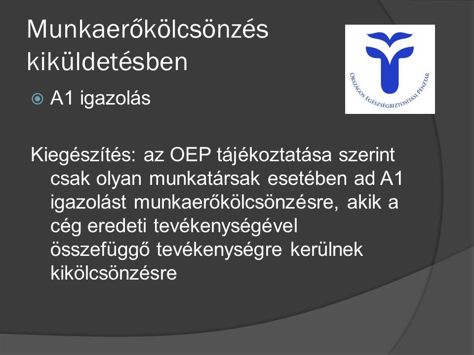 Munkaerőkölcsönzés kiküldetésben  A1 igazolás Kiegészítés: az OEP tájékoztatása szerint csak olyan munkatársak esetében ad A1 igazolást munkaerőkölcsönzésre, akik a cég eredeti tevékenységével összefüggő tevékenységre kerülnek kikölcsönzésre