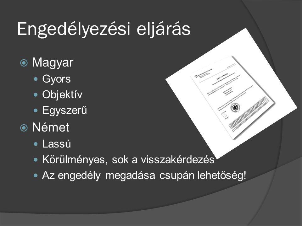 Engedélyezési eljárás  Magyar Gyors Objektív Egyszerű  Német Lassú Körülményes, sok a visszakérdezés Az engedély megadása csupán lehetőség!