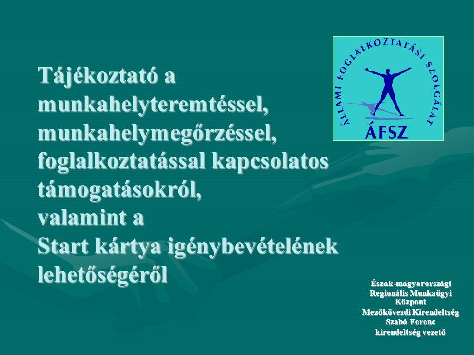 Tájékoztató a munkahelyteremtéssel, munkahelymegőrzéssel, foglalkoztatással kapcsolatos támogatásokról, valamint a Start kártya igénybevételének lehetőségéről Észak-magyarországi Regionális Munkaügyi Központ Mezőkövesdi Kirendeltség Szabó Ferenc kirendeltség vezető
