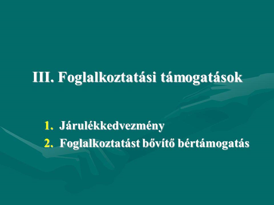 III. Foglalkoztatási támogatások 1.Járulékkedvezmény 2.Foglalkoztatást bővítő bértámogatás