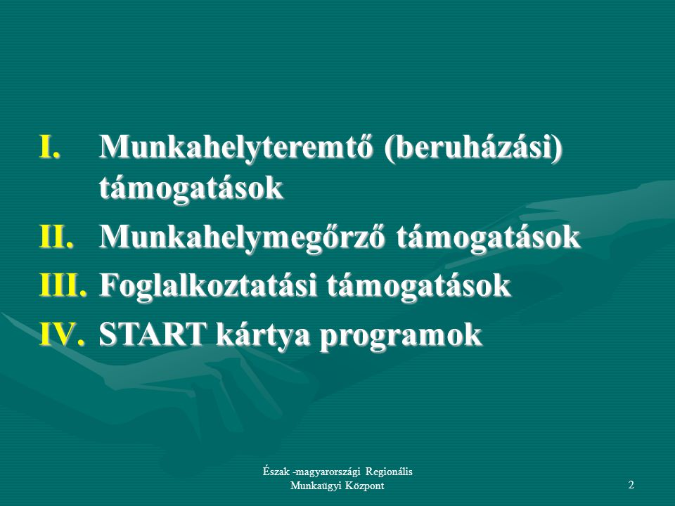 Észak -magyarországi Regionális Munkaügyi Központ2 I.Munkahelyteremtő (beruházási) támogatások II.Munkahelymegőrző támogatások III.Foglalkoztatási támogatások IV.START kártya programok