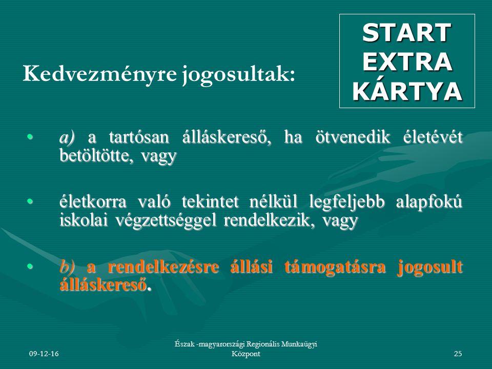09-12-16 Észak -magyarországi Regionális Munkaügyi Központ25 Kedvezményre jogosultak: a) a tartósan álláskereső, ha ötvenedik életévét betöltötte, vagya) a tartósan álláskereső, ha ötvenedik életévét betöltötte, vagy életkorra való tekintet nélkül legfeljebb alapfokú iskolai végzettséggel rendelkezik, vagyéletkorra való tekintet nélkül legfeljebb alapfokú iskolai végzettséggel rendelkezik, vagy b) a rendelkezésre állási támogatásra jogosult álláskereső.b) a rendelkezésre állási támogatásra jogosult álláskereső.