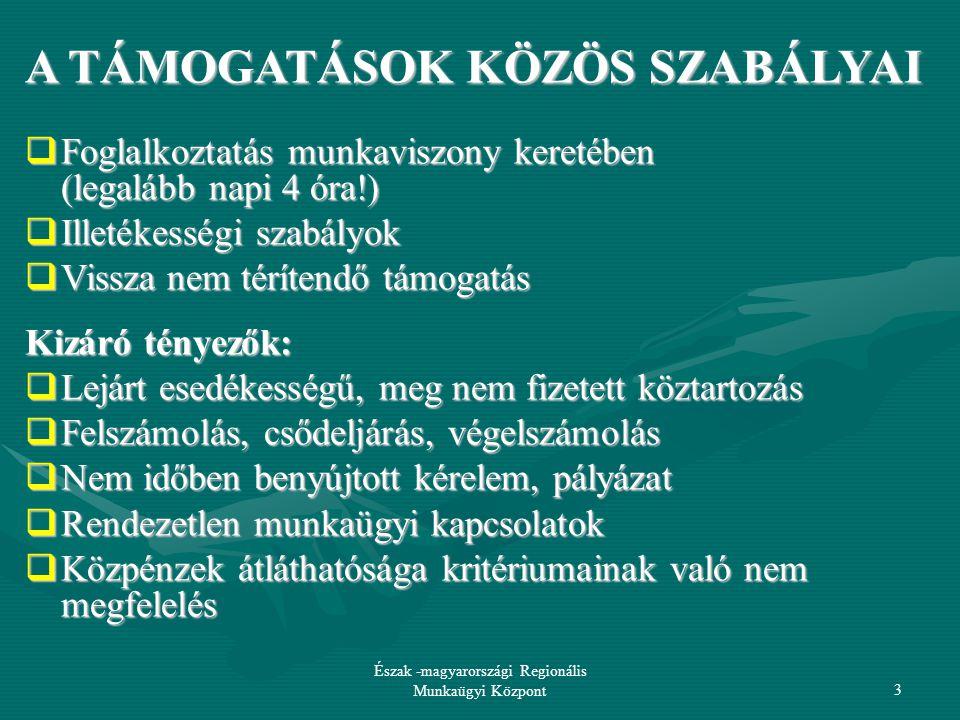 Észak -magyarországi Regionális Munkaügyi Központ3 A TÁMOGATÁSOK KÖZÖS SZABÁLYAI  Foglalkoztatás munkaviszony keretében (legalább napi 4 óra!)  Illetékességi szabályok  Vissza nem térítendő támogatás Kizáró tényezők:  Lejárt esedékességű, meg nem fizetett köztartozás  Felszámolás, csődeljárás, végelszámolás  Nem időben benyújtott kérelem, pályázat  Rendezetlen munkaügyi kapcsolatok  Közpénzek átláthatósága kritériumainak való nem megfelelés