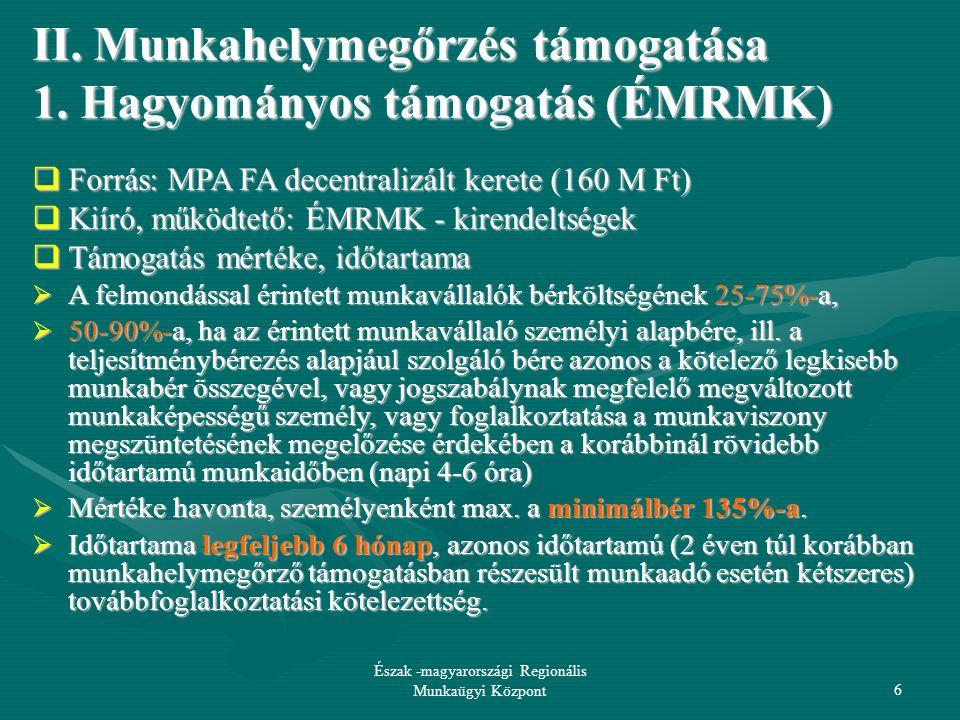 09-12-16 Észak -magyarországi Regionális Munkaügyi Központ27 A további kedvezmény feltételei: A rendelkezésre állási támogatásra jogosult álláskereső személy lakóhelye gazdasági, infrastrukturális, foglalkoztatási, társadalmi, szociális szempontból legkedvezőtlenebb helyzetű kistérségben vagy településen van; Foglalkoztatásával az éves átlagos statisztikai állományi létszám emelkedik; A rendelkezésre állási támogatásra jogosult álláskereső személy munkaviszonyát rendes felmondással, illetve közös megegyezéssel a munkáltató nem szünteti meg; Önmaga ellen végelszámolási eljárás megindítását nem kezdeményezi, és tudomásul veszi, hogy ezen kötelezettség megszegése a kedvezmény jogosulatlan igénybevételének minősül.