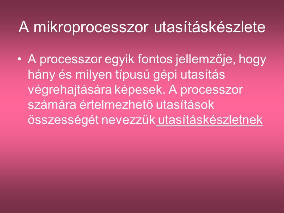 A mikroprocesszor utasításkészlete A processzor egyik fontos jellemzője, hogy hány és milyen típusú gépi utasítás végrehajtására képesek. A processzor