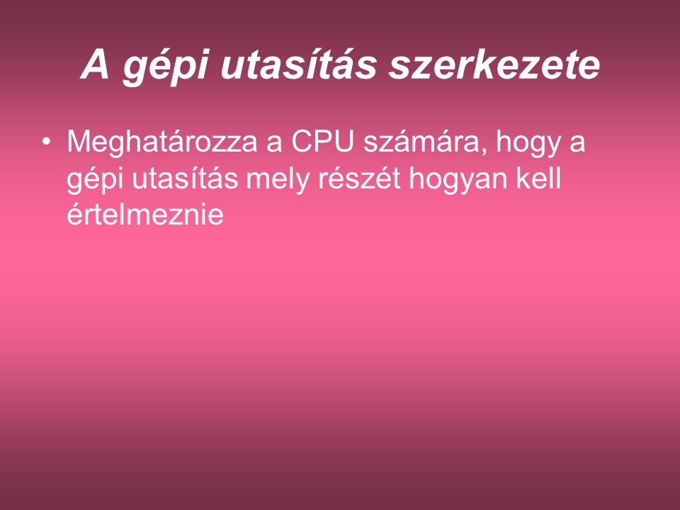 A gépi utasítás szerkezete Meghatározza a CPU számára, hogy a gépi utasítás mely részét hogyan kell értelmeznie