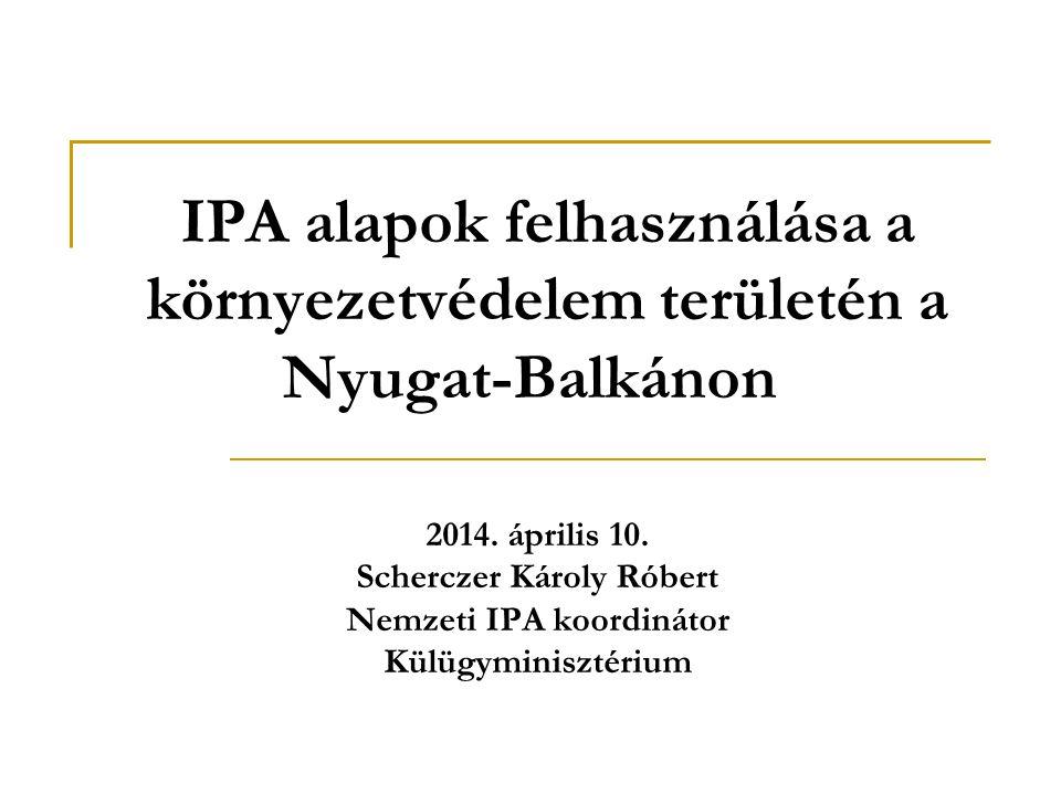 IPA alapok felhasználása a környezetvédelem területén a Nyugat-Balkánon 2014. április 10. Scherczer Károly Róbert Nemzeti IPA koordinátor Külügyminisz