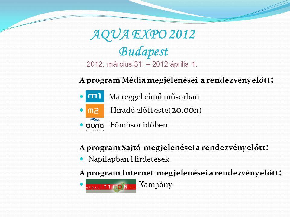 A program Média megjelenései a rendezvény előtt : M 1 Ma reggel című műsorban Híradó előtt este( 20.00 h) Főműsor időben A program Sajtó megjelenései a rendezvény előtt : Napilapban Hirdetések A program Internet megjelenései a rendezvény előtt : Kampány AQUA EXPO 2012 Budapest 2012.