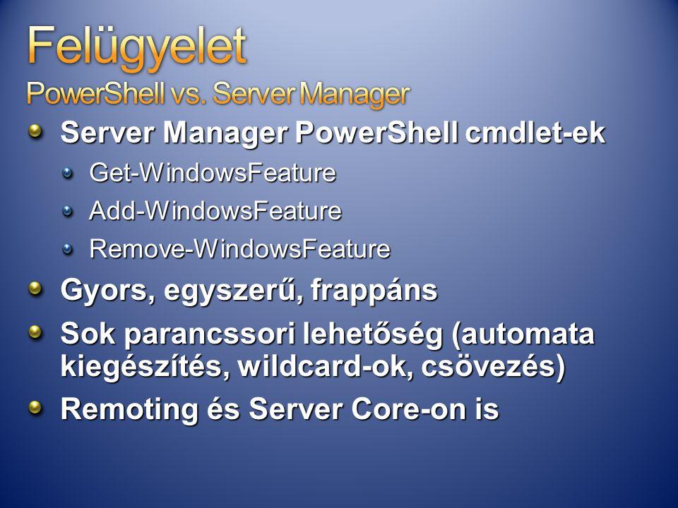 Server Manager PowerShell cmdlet-ek Get-WindowsFeatureAdd-WindowsFeatureRemove-WindowsFeature Gyors, egyszerű, frappáns Sok parancssori lehetőség (aut
