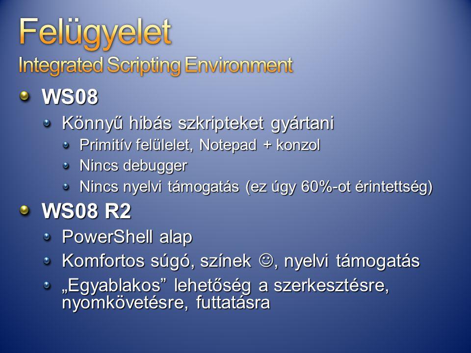 WS08 Könnyű hibás szkripteket gyártani Primitív felülelet, Notepad + konzol Nincs debugger Nincs nyelvi támogatás (ez úgy 60%-ot érintettség) WS08 R2