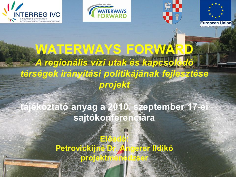 WATERWAYS FORWARD A regionális vízi utak és kapcsolódó térségek irányítási politikájának fejlesztése projekt tájékoztató anyag a 2010.