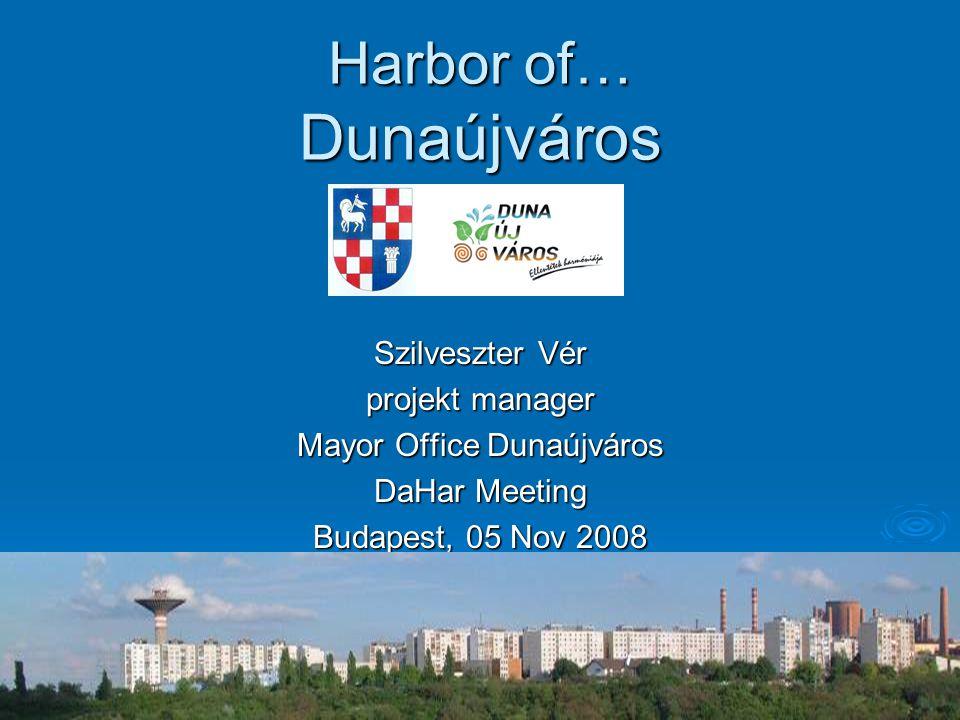 Harbor of… Dunaújváros Szilveszter Vér projekt manager Mayor Office Dunaújváros DaHar Meeting Budapest, 05 Nov 2008