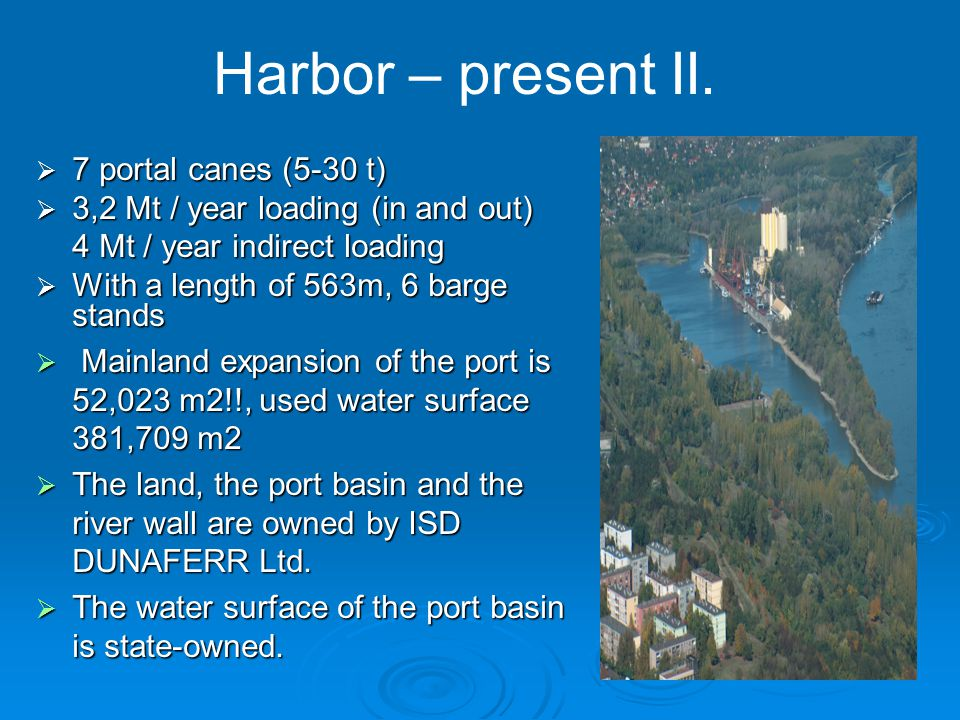  7 portal canes (5-30 t)  3,2 Mt / year loading (in and out) 4 Mt / year indirect loading  With a length of 563m, 6 barge stands  Mainland expansion of the port is 52,023 m2!!, used water surface 381,709 m2  The land, the port basin and the river wall are owned by ISD DUNAFERR Ltd.
