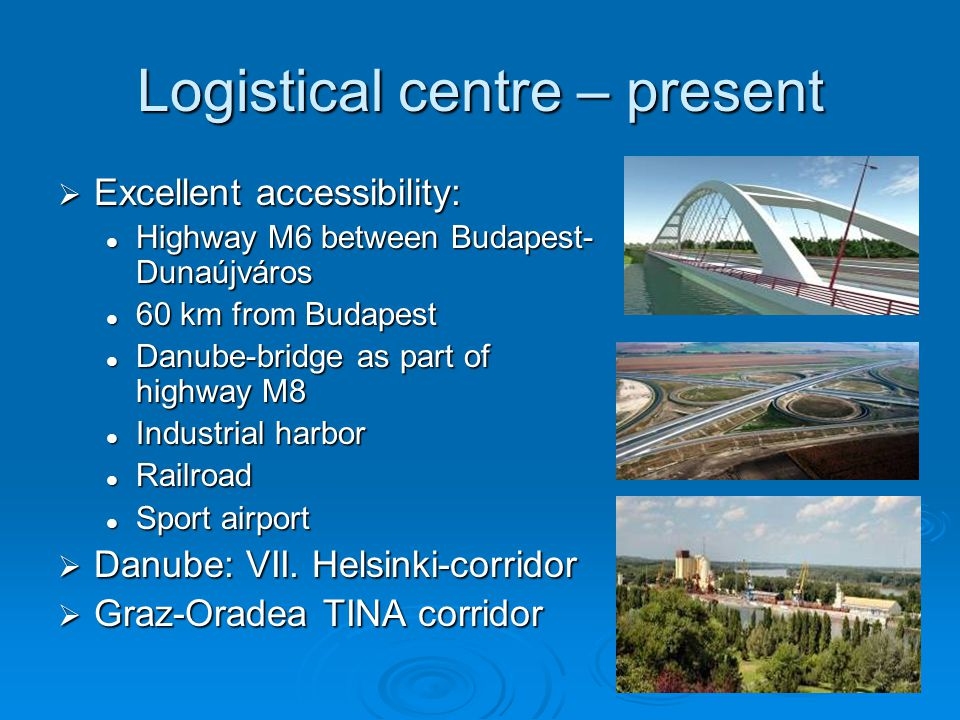 Logistical centre – present  Excellent accessibility: Highway M6 between Budapest- Dunaújváros Highway M6 between Budapest- Dunaújváros 60 km from Budapest 60 km from Budapest Danube-bridge as part of highway M8 Danube-bridge as part of highway M8 Industrial harbor Industrial harbor Railroad Railroad Sport airport Sport airport  Danube: VII.