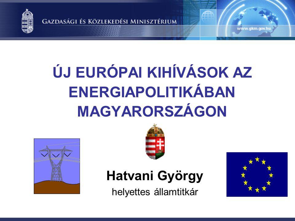 ÚJ EURÓPAI KIHÍVÁSOK AZ ENERGIAPOLITIKÁBAN MAGYARORSZÁGON Hatvani György helyettes államtitkár