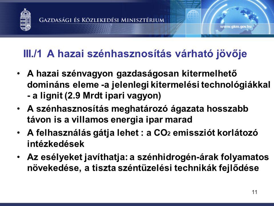 11 III./1 A hazai szénhasznosítás várható jövője A hazai szénvagyon gazdaságosan kitermelhető domináns eleme -a jelenlegi kitermelési technológiákkal - a lignit (2.9 Mrdt ipari vagyon) A szénhasznosítás meghatározó ágazata hosszabb távon is a villamos energia ipar marad A felhasználás gátja lehet : a CO 2 emissziót korlátozó intézkedések Az esélyeket javíthatja: a szénhidrogén-árak folyamatos növekedése, a tiszta széntüzelési technikák fejlődése
