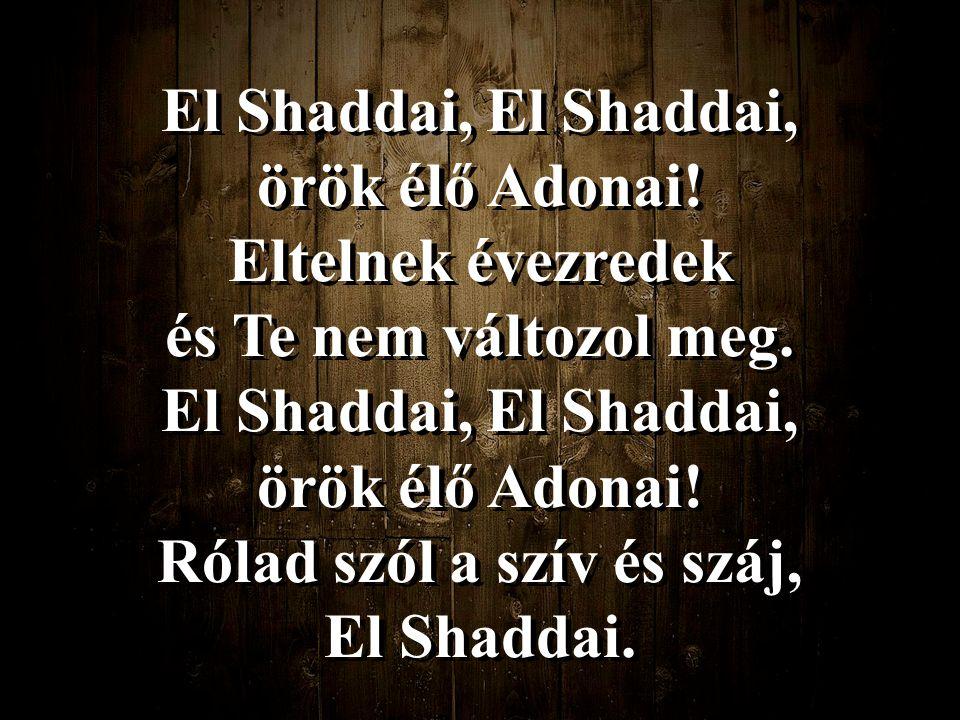 El Shaddai, El Shaddai, örök élő Adonai! Eltelnek évezredek és Te nem változol meg. El Shaddai, El Shaddai, örök élő Adonai! Rólad szól a szív és száj