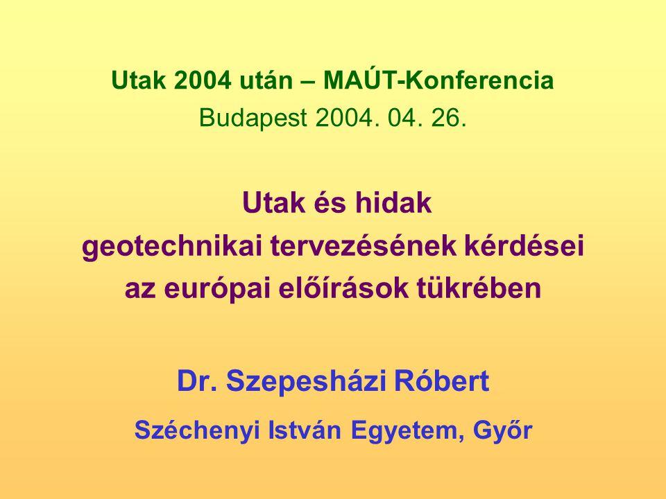 Dr. Szepesházi Róbert Széchenyi István Egyetem, Győr Utak és hidak geotechnikai tervezésének kérdései az európai előírások tükrében Utak 2004 után – M