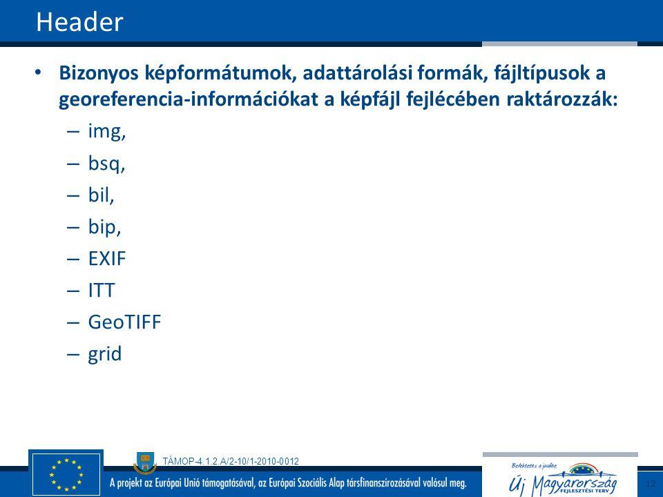 TÁMOP-4.1.2.A/2-10/1-2010-0012 Bizonyos képformátumok, adattárolási formák, fájltípusok a georeferencia-információkat a képfájl fejlécében raktározzák: – img, – bsq, – bil, – bip, – EXIF – ITT – GeoTIFF – grid Header 12
