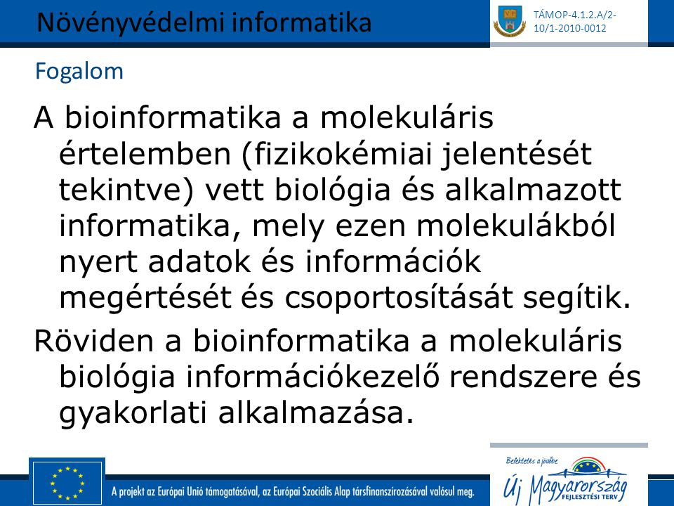 TÁMOP-4.1.2.A/2- 10/1-2010-0012 Fogalom A bioinformatika a molekuláris értelemben (fizikokémiai jelentését tekintve) vett biológia és alkalmazott informatika, mely ezen molekulákból nyert adatok és információk megértését és csoportosítását segítik.