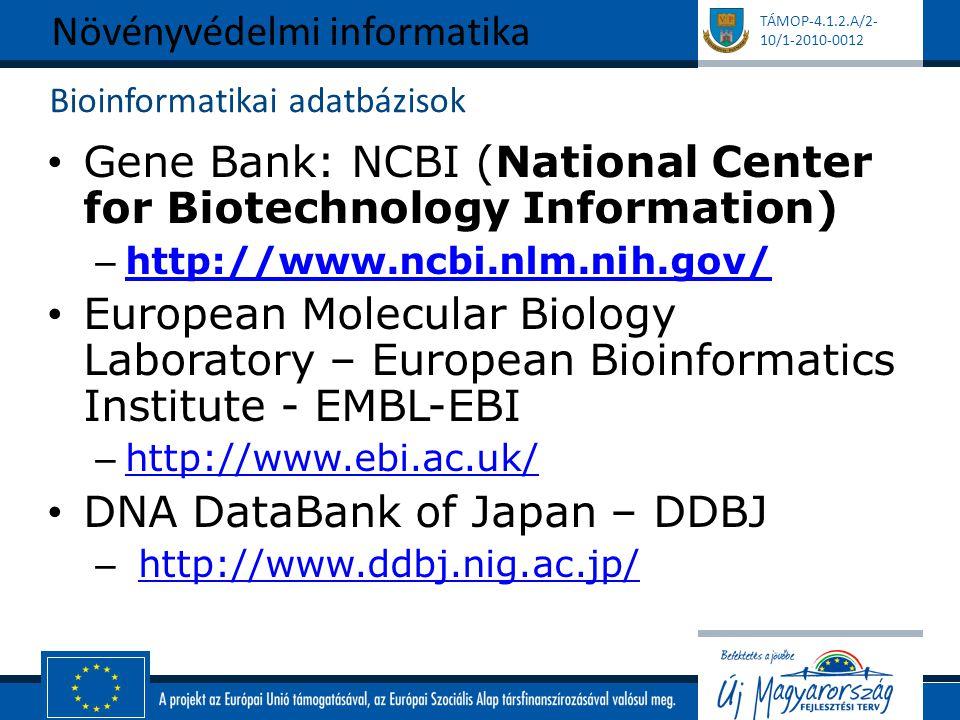 TÁMOP-4.1.2.A/2- 10/1-2010-0012 Bioinformatikai adatbázisok Gene Bank: NCBI (National Center for Biotechnology Information) – http://www.ncbi.nlm.nih.gov/ http://www.ncbi.nlm.nih.gov/ European Molecular Biology Laboratory – European Bioinformatics Institute - EMBL-EBI – http://www.ebi.ac.uk/ http://www.ebi.ac.uk/ DNA DataBank of Japan – DDBJ – http://www.ddbj.nig.ac.jp/http://www.ddbj.nig.ac.jp/ Növényvédelmi informatika