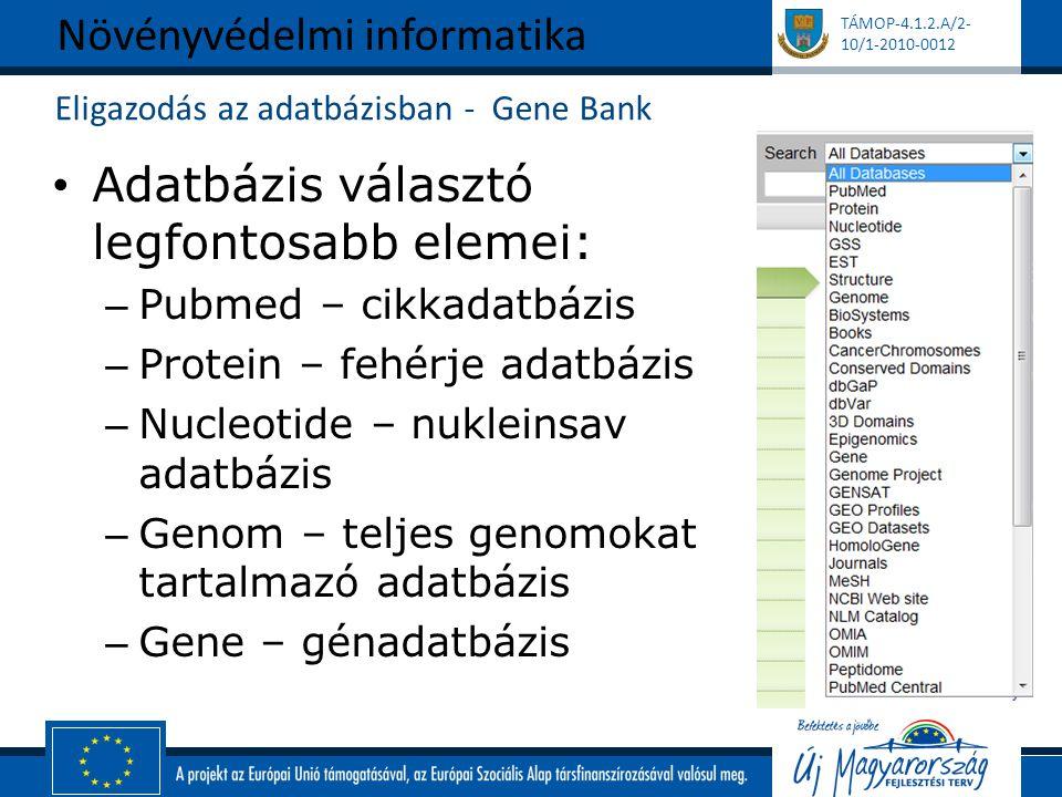 TÁMOP-4.1.2.A/2- 10/1-2010-0012 Eligazodás az adatbázisban - Gene Bank Adatbázis választó legfontosabb elemei: – Pubmed – cikkadatbázis – Protein – fehérje adatbázis – Nucleotide – nukleinsav adatbázis – Genom – teljes genomokat tartalmazó adatbázis – Gene – génadatbázis Növényvédelmi informatika