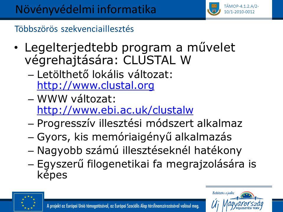 TÁMOP-4.1.2.A/2- 10/1-2010-0012 Többszörös szekvenciaillesztés Legelterjedtebb program a művelet végrehajtására: CLUSTAL W – Letölthető lokális változat: http://www.clustal.org http://www.clustal.org – WWW változat: http://www.ebi.ac.uk/clustalw http://www.ebi.ac.uk/clustalw – Progresszív illesztési módszert alkalmaz – Gyors, kis memóriaigényű alkalmazás – Nagyobb számú illesztéseknél hatékony – Egyszerű filogenetikai fa megrajzolására is képes Növényvédelmi informatika