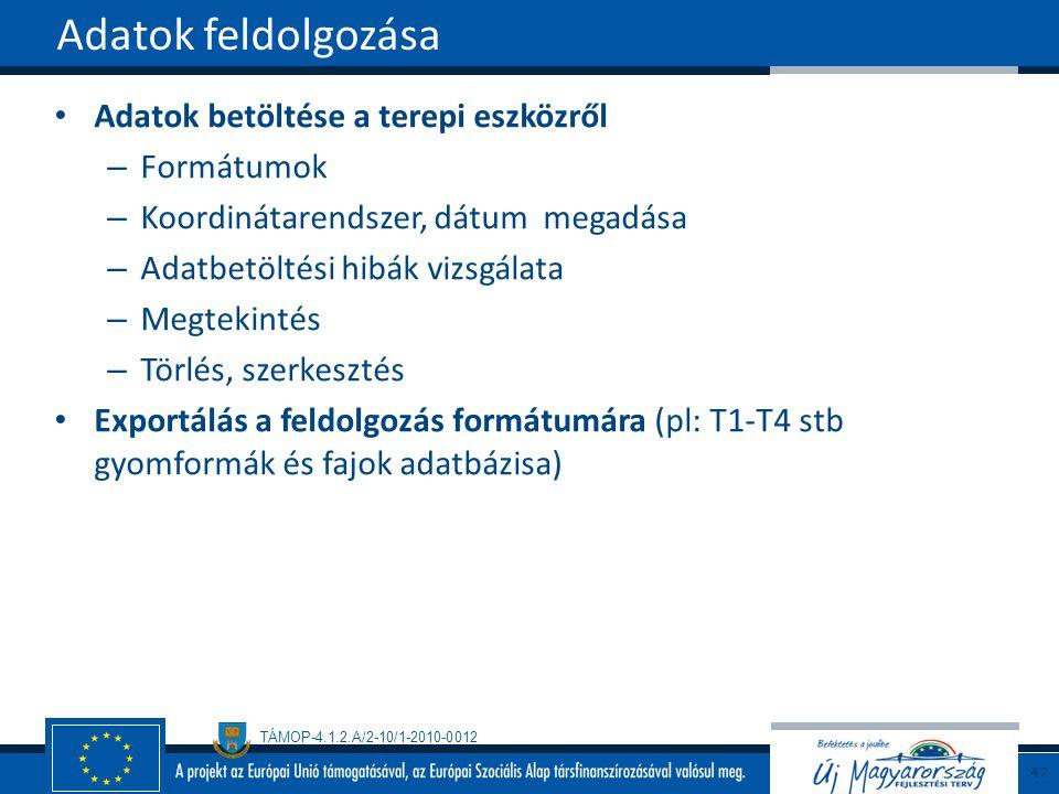 TÁMOP-4.1.2.A/2-10/1-2010-0012 Adatok betöltése a terepi eszközről – Formátumok – Koordinátarendszer, dátum megadása – Adatbetöltési hibák vizsgálata – Megtekintés – Törlés, szerkesztés Exportálás a feldolgozás formátumára (pl: T1-T4 stb gyomformák és fajok adatbázisa) Adatok feldolgozása 47