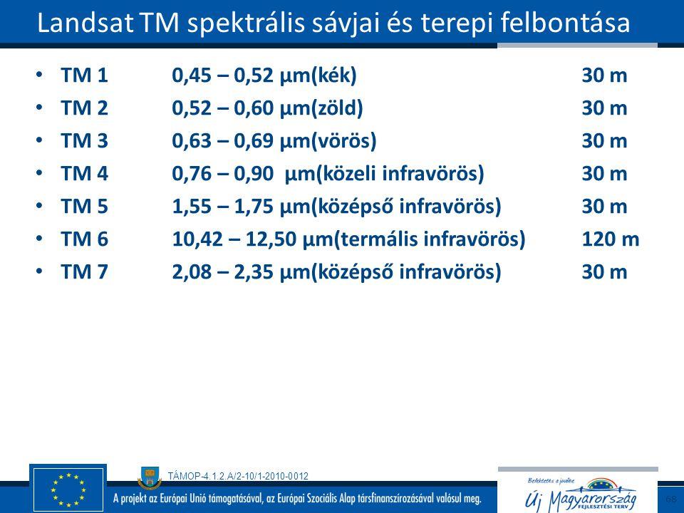 TÁMOP-4.1.2.A/2-10/1-2010-0012 TM 10,45 – 0,52 µm(kék)30 m TM 20,52 – 0,60 µm(zöld)30 m TM 30,63 – 0,69 µm(vörös)30 m TM 40,76 – 0,90 µm(közeli infravörös)30 m TM 51,55 – 1,75 µm(középső infravörös)30 m TM 610,42 – 12,50 µm(termális infravörös)120 m TM 72,08 – 2,35 µm(középső infravörös)30 m Landsat TM spektrális sávjai és terepi felbontása 68
