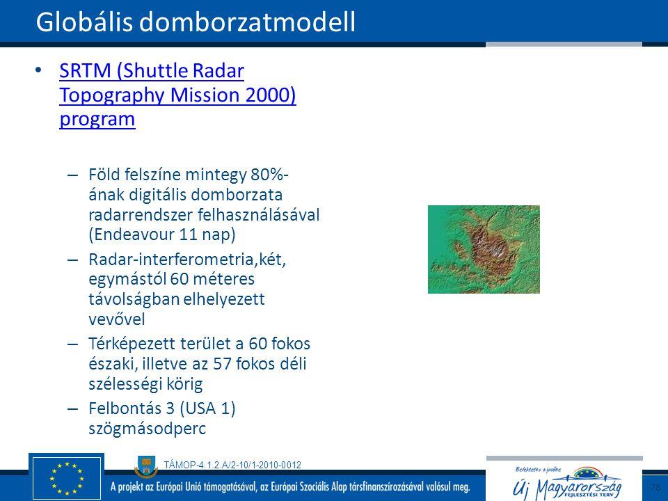TÁMOP-4.1.2.A/2-10/1-2010-0012 SRTM (Shuttle Radar Topography Mission 2000) program SRTM (Shuttle Radar Topography Mission 2000) program – Föld felszíne mintegy 80%- ának digitális domborzata radarrendszer felhasználásával (Endeavour 11 nap) – Radar-interferometria,két, egymástól 60 méteres távolságban elhelyezett vevővel – Térképezett terület a 60 fokos északi, illetve az 57 fokos déli szélességi körig – Felbontás 3 (USA 1) szögmásodperc Globális domborzatmodell 78