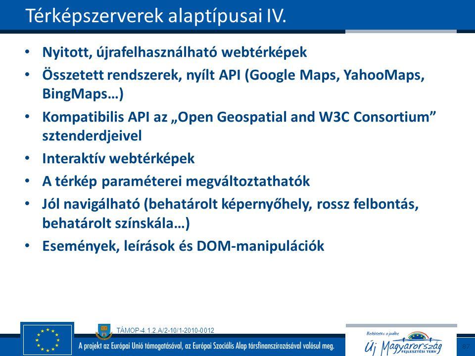 """TÁMOP-4.1.2.A/2-10/1-2010-0012 Nyitott, újrafelhasználható webtérképek Összetett rendszerek, nyílt API (Google Maps, YahooMaps, BingMaps…) Kompatibilis API az """"Open Geospatial and W3C Consortium sztenderdjeivel Interaktív webtérképek A térkép paraméterei megváltoztathatók Jól navigálható (behatárolt képernyőhely, rossz felbontás, behatárolt színskála…) Események, leírások és DOM-manipulációk Térképszerverek alaptípusai IV."""