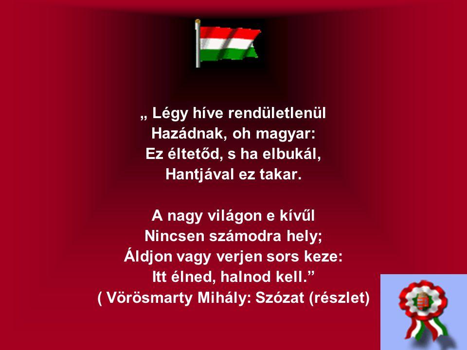 """"""" Légy híve rendületlenül Hazádnak, oh magyar: Ez éltetőd, s ha elbukál, Hantjával ez takar."""
