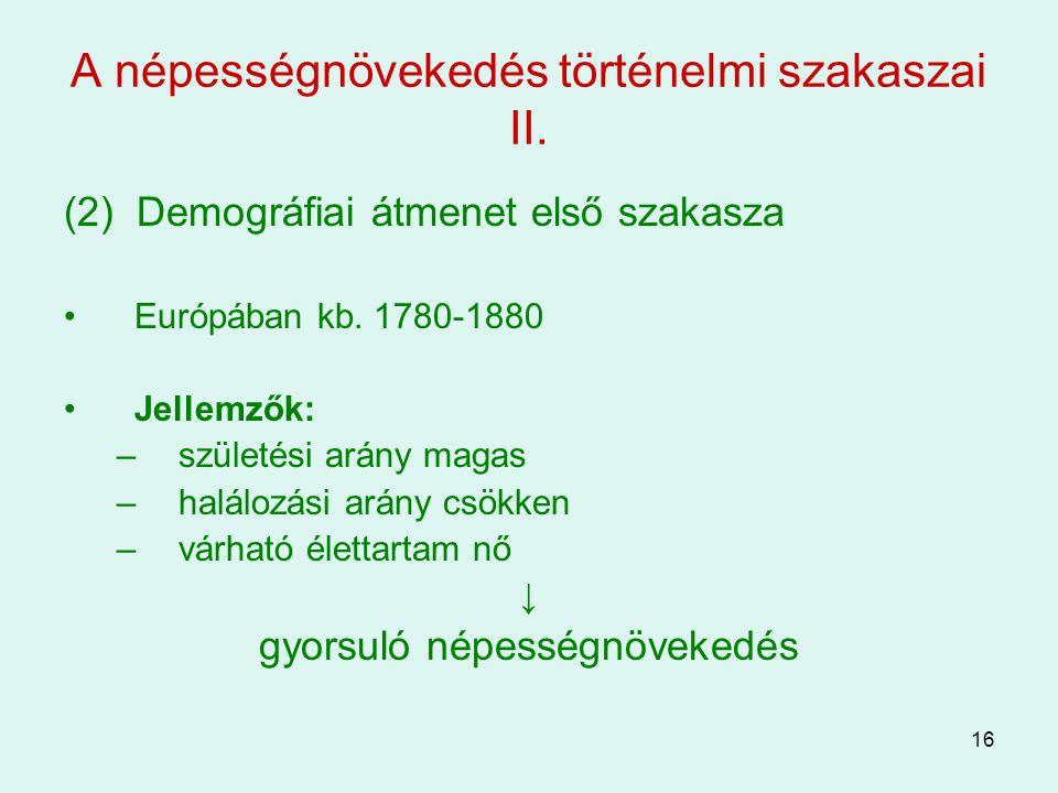 16 A népességnövekedés történelmi szakaszai II. (2) Demográfiai átmenet első szakasza Európában kb. 1780-1880 Jellemzők: –születési arány magas –halál