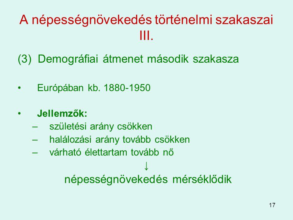 17 A népességnövekedés történelmi szakaszai III. (3) Demográfiai átmenet második szakasza Európában kb. 1880-1950 Jellemzők: –születési arány csökken