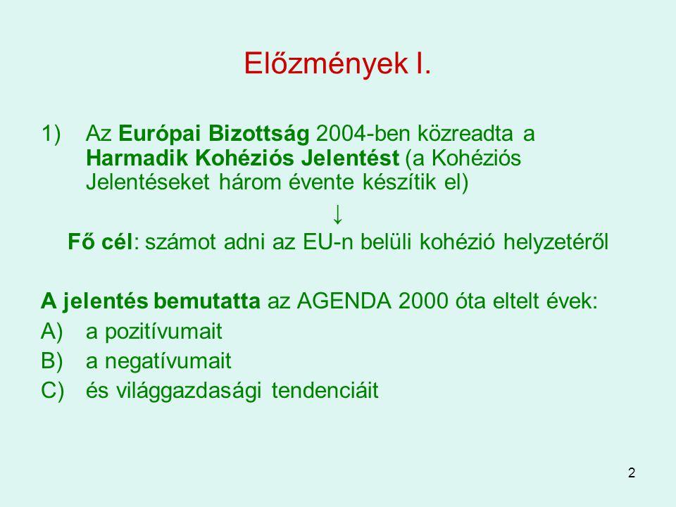 2 Előzmények I. 1)Az Európai Bizottság 2004-ben közreadta a Harmadik Kohéziós Jelentést (a Kohéziós Jelentéseket három évente készítik el) ↓ Fő cél: s