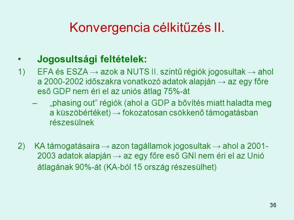 36 Konvergencia célkitűzés II. Jogosultsági feltételek: 1)EFA és ESZA → azok a NUTS II. szintű régiók jogosultak → ahol a 2000-2002 időszakra vonatkoz