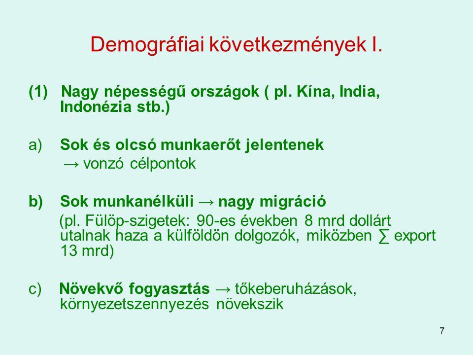7 Demográfiai következmények I. (1) Nagy népességű országok ( pl. Kína, India, Indonézia stb.) a) Sok és olcsó munkaerőt jelentenek → vonzó célpontok