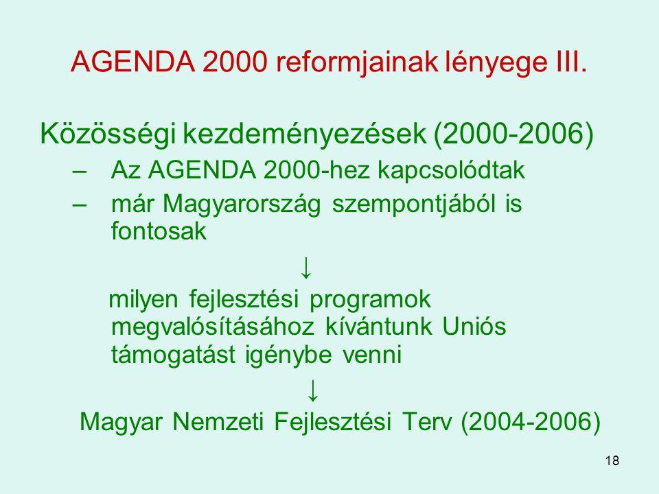 18 AGENDA 2000 reformjainak lényege III. Közösségi kezdeményezések (2000-2006) –Az AGENDA 2000-hez kapcsolódtak –már Magyarország szempontjából is fon