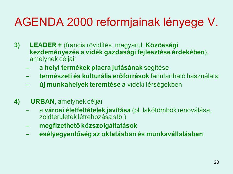 20 AGENDA 2000 reformjainak lényege V. 3)LEADER + (francia rövidítés, magyarul: Közösségi kezdeményezés a vidék gazdasági fejlesztése érdekében), amel