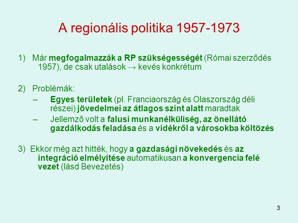 3 A regionális politika 1957-1973 1) Már megfogalmazzák a RP szükségességét (Római szerződés 1957), de csak utalások → kevés konkrétum 2) Problémák: –