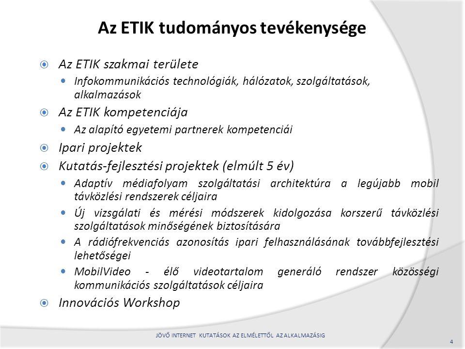 Az ETIK tudományos tevékenysége  Az ETIK szakmai területe Infokommunikációs technológiák, hálózatok, szolgáltatások, alkalmazások  Az ETIK kompetenciája Az alapító egyetemi partnerek kompetenciái  Ipari projektek  Kutatás-fejlesztési projektek (elmúlt 5 év) Adaptív médiafolyam szolgáltatási architektúra a legújabb mobil távközlési rendszerek céljaira Új vizsgálati és mérési módszerek kidolgozása korszerű távközlési szolgáltatások minőségének biztosítására A rádiófrekvenciás azonosítás ipari felhasználásának továbbfejlesztési lehetőségei MobilVideo - élő videotartalom generáló rendszer közösségi kommunikációs szolgáltatások céljaira  Innovációs Workshop 4 JÖVŐ INTERNET KUTATÁSOK AZ ELMÉLETTŐL AZ ALKALMAZÁSIG