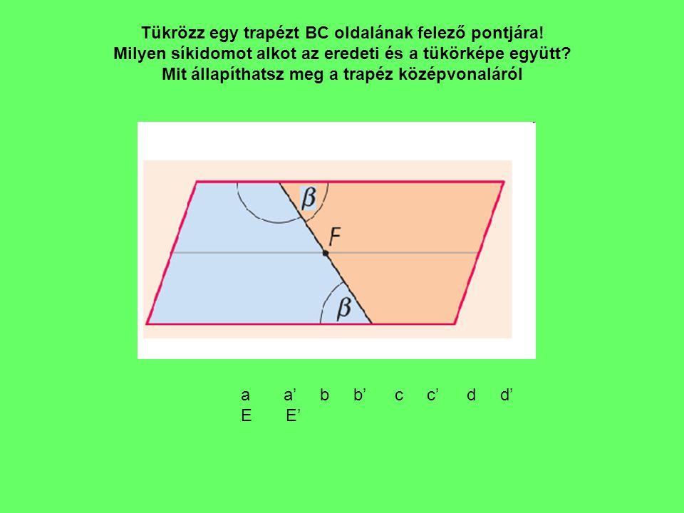 Tükrözz egy trapézt BC oldalának felező pontjára! Milyen síkidomot alkot az eredeti és a tükörképe együtt? Mit állapíthatsz meg a trapéz középvonaláró