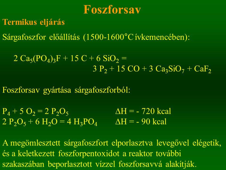 Foszforsav Termikus eljárás Sárgafoszfor előállítás (1500-1600°C ívkemencében): 2 Ca 5 (PO 4 ) 3 F + 15 C + 6 SiO 2 = 3 P 2 + 15 CO + 3 Ca 3 SiO 7 + CaF 2 Foszforsav gyártása sárgafoszforból: P 4 + 5 O 2 = 2 P 2 O 5 ∆H = - 720 kcal 2 P 2 O 5 + 6 H 2 O = 4 H 3 PO 4 ∆H = - 90 kcal A megömlesztett sárgafoszfort elporlasztva levegővel elégetik, és a keletkezett foszforpentoxidot a reaktor további szakaszában beporlasztott vízzel foszforsavvá alakítják.